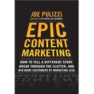 Epic Content Marketing: How to Tell a Different Story, Break through the Clutter, and Win More Customers by Marketing Less by Pulizzi, Joe, 9780071819893