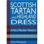 Scottish Tartan and Highland Dress: A Very Peculiar History™ by Macdonald, Fiona, 9781908759894