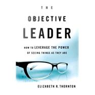 The Objective Leader How to Leverage the Power of Seeing Things As They Are by Thornton, Elizabeth  R., 9781137279897