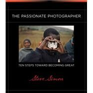 Passionate Photographer, The: Ten Steps Toward Becoming Great by Simon, Steve, 9780321719898