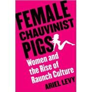 Female Chauvinist Pigs : Women and the Rise of Raunch Culture 9780743249898R