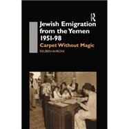 Jewish Emigration from the Yemen 1951-98: Carpet Without Magic by Ahroni,Reuben, 9781138869899