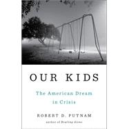 Our Kids The American Dream in Crisis by Putnam, Robert D., 9781476769899