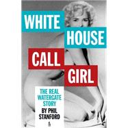 White House Call Girl: The Real Watergate Story by Stanford, Phil, 9781936239900