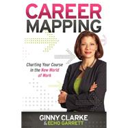 Career Mapping: Charting Your Course in the New World of Work by Clarke, Ginny; Garrett, Echo, 9781600379901