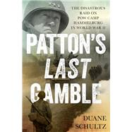 Patton's Last Gamble The Disastrous Raid on POW Camp Hammelburg in World War II by Schultz, Duane, 9780811719902
