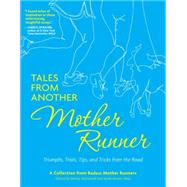 Tales from Another Mother Runner Triumphs, Trials, Tips, and Tricks from the Road by McDowell, Dimity; Shea, Sarah Bowen, 9781449449902