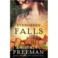 Evergreen Falls A Novel by Freeman, Kimberley, 9781476799902