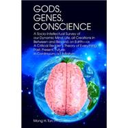 Gods, Genes, Conscience : A Socio-Intellectual Survey of our Dynamic Mind, Life, all Creations in Between and Beyond, on Earth--or, A Critical Reader¿s Theory of Everything: Past, Present, Future; in Continuum, ad Infinitum by Tan Ph.d., Mong, 9780595379903