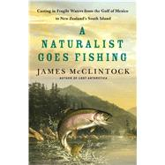 A Naturalist Goes Fishing Casting in Fragile Waters from the Gulf of Mexico to New Zealand's South Island by McClintock, James, 9781137279903
