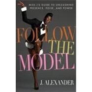 Follow the Model; Miss J's Guide to Unleashing Presence, Poise, and Power