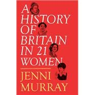 A History of Britain in 21 Women by Murray, Jenni, 9781780749907