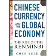 Chinese Currency and the Global Economy: The Rise of the Renminbi The Rise of the Renminbi by Yulu, Chen, 9780071829908