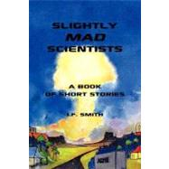 Slightly Mad Scientists: A Book of Short Stories by Smith, J. F., 9781426929908