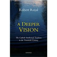 A Deeper Vision: The Catholic Intellectual Tradition in the Twentieth Century by Royal, Robert, 9781586179908