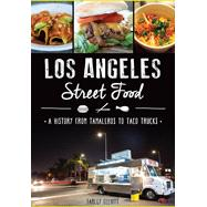 Los Angeles Street Food: A History from Tamaleros to Taco Trucks by Elliott, Farley, 9781626199910