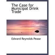 The Case for Municipal Drink Trade by Pease, Edward Reynolds, 9780554469911