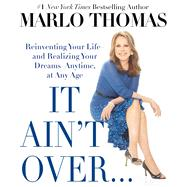 It Ain't Over . . . Till It's Over Reinventing Your Life--and Realizing Your Dreams--Anytime, at Any Age by Thomas, Marlo, 9781476739915