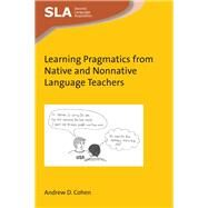 Learning Pragmatics from Native and Nonnative Language Teachers by Cohen, Andrew D., 9781783099917