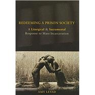 Redeeming a Prison Society: A Liturgical and Sacramental Response to Mass Incarceration by Levad, Amy, 9780800699918