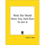 With the World Owes You and How to Get It by Bush, David V., 9781425459918