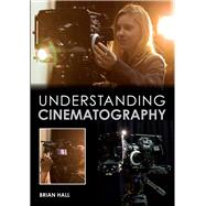 Understanding Cinematography by Hall, Brian, 9781847979919