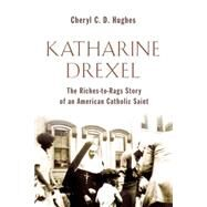 Katharine Drexel: The Riches-to-Rags Story of an American Catholic Saint by Hughes, Cheryl C. D., 9780802869920