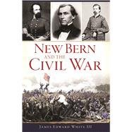 New Bern and the Civil War by White, James Edward, III, 9781625859921