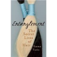 Entanglement The Secret Lives of Hair by Tarlo, Emma, 9781780749921