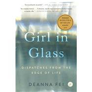 Girl in Glass Dispatches from the Edge of Life by Fei, Deanna, 9781620409923