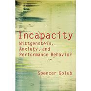 Incapacity: Wittgenstein, Anxiety, and Performance Behavior by Golub, Spencer, 9780810129924