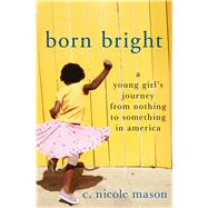Born Bright A Young Girl's Journey from Nothing to Something in America by Mason, C. Nicole, 9781250069924