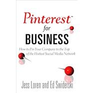 Pinterest for Business : How to Pin Your Company to the Top of the Hottest Social Media Network