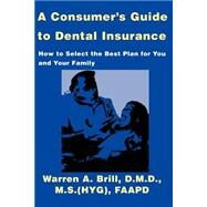 A Consumers Guide to Dental Insurance: How to Select the Best Plan for You and Your Family by Brill, Warren, 9780595139927