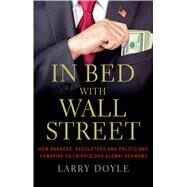 In Bed with Wall Street How Bankers, Regulators and Politicians Conspire to Cripple Our Global Economy by Doyle, Larry, 9781137279927