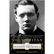 Young Titan The Making of Winston Churchill by Shelden, Michael, 9781451609929