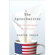 The Speechwriter A Brief Education in Politics by Swaim, Barton, 9781476769929