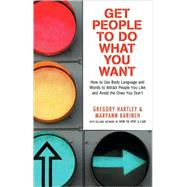 Get People to Do What You Want : How to Use Body Language and Words to Attract People You Like and Avoid the Ones You Don't by Hartley, Gregory, 9781564149930