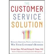 The Customer Service Solution: Managing Emotions, Trust, and Control to Win Your Customer's Business by Dasu, Sriram; Chase, Richard, 9780071809931