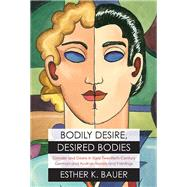 Bodily Desire, Desired Bodies: Gender and Desire in Early Twentieth-century German and Austrian Novels and Paintings by Bauer, Esther K., 9780810129931