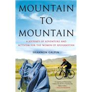 Mountain to Mountain A Journey of Adventure and Activism for the Women of Afghanistan by Galpin, Shannon, 9781250069931