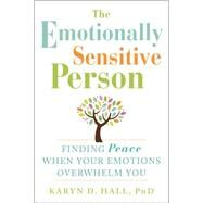 The Emotionally Sensitive Person: Finding Peace When Your Emotions Overwhelm You by Hall, Karyn D., Ph.D., 9781608829934