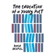 The Education of a Young Poet by Biespiel, David, 9781619029934