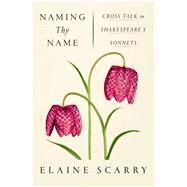 Naming Thy Name Cross Talk in Shakespeare's Sonnets by Scarry, Elaine, 9780374279936