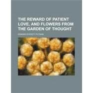 The Reward of Patient Love: And Flowers from the Garden of Thought by Putnam, Edward Everett, 9780217609937