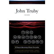 The Anatomy of Story 22 Steps to Becoming a Master Storyteller by Truby, John, 9780865479937