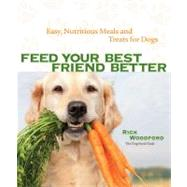 Feed Your Best Friend Better Easy, Nutritious Meals and Treats for Dogs by Woodford, Rick, 9781449409937