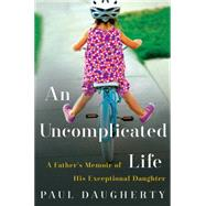 An Uncomplicated Life: A Father's Memoir of His Exceptional Daughter by Daugherty, Paul, 9780062359940