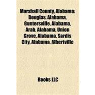 Marshall County, Alabam : Douglas, Alabama, Guntersville, Alabama, Arab, Alabama, Union Grove, Alabama, Sardis City, Alabama, Albertville by , 9781156779941
