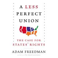 A Less Perfect Union: The Case for States' Rights by Freedman, Adam, 9780062269942